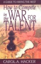 How to Compete in the War for Talent : A Guide to Hiring the Best