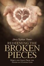 Redeeming the Broken Pieces : Mercy and Grace from the Hands of a Loving God...