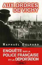 Aux Ordres De Vichy ; Enquete Sur La Police Francaise Et La Deportation - Raphael Delpard