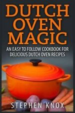 Dutch Oven Magic : An Easy to Follow Cookbook for Delicious Dutch Oven.