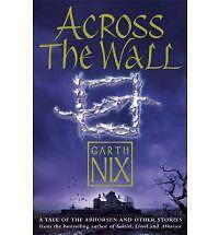 Across The Wall: A Tale of the Abhorsen and Other Stories by Garth Nix | Paperba