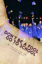 Don't Be a Fool Go to School: Why College Is for You (Paperback or Softback)
