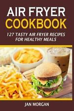 Air Fryer Cookbook : 127 Tasty Air Fryer Recipes for Healthy Meals: By Morgan...