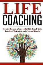 Life Coaching: How to Become A Successful Life Coach Who Inspires, Motivates, an