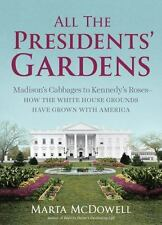 All the Presidents' Gardens: Madison's Cabbages to Kennedy's Roses-How the White
