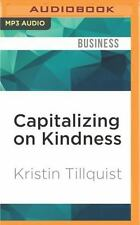 Capitalizing on Kindness : Why 21st Century Professionals Need to Be Nice by...