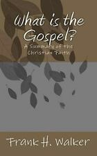 What Is the Gospel? : A Summary of the Christian Faith by Frank H. Walker...