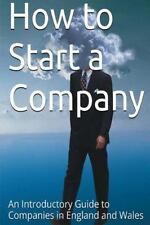 How to Start a Company : An Introductory Guide to Companies in England and...
