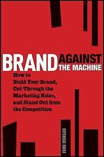 Brand Against the Machine : How to Build Your Brand, Cut Through the...