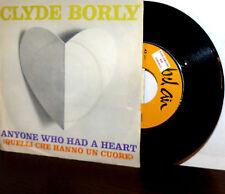 "CLYDE BORLY  7"" 64 (QUELLI CHE HANNO UN CUORE -BACHARACH) ANYONE WHO HAD A HEART"