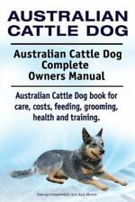 Australian Cattle Dog. Australian Cattle Dog Complete Owners Manual. Australian