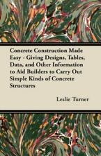 Concrete Construction Made Easy - Giving Designs, Tables, Data, And Other Inf...