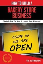 How to Build a Bakery Store Business : The Only Book You Need to Launch, Grow...