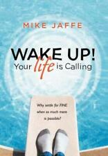 Wake Up! Your Life Is Calling: Why Settle For Fine When So Much More Is Pos.