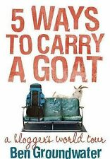 NEW 5 Ways to Carry a Goat: A Blogger's World Tour by Ben Groundwater