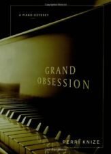 Grand Obsession: A Piano Odyssey by Perri Knize