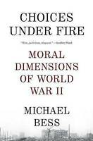 NEW Choices Under Fire: Moral Dimensions of World War II by Michael Bess