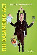 The Balancing Act : How to Live a Wholesome Life by Samantha Baird (2013,...