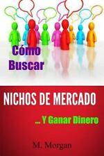 Cómo Buscar Nichos de Mercado... y Ganar Dinero by M. Morgan (2013, Paperback)