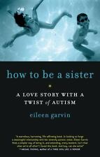 How to Be a Sister : A Love Story with a Twist of Autism by Eileen Garvin...