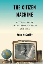 The Citizen Machine: Governing By Television In 1950s America: By Anna McCarthy