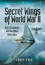 Secret Wings of WWII: Nazi Technology and the Allied Arms Race, , Cole, Lance, V