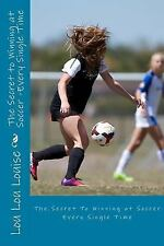 The Secret To: The Secret to Winning at Soccer : Every Single Time by Lou Lou...