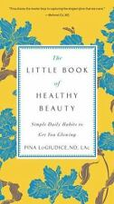 The Little Book of Healthy Beauty : Simple Daily Habits to Get You Glowing by...