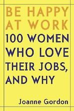 Be Happy at Work 100 Women Who Love Their Jobs and Why by Joanne Gordon (2005)