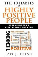 The 10 Habits of Highly Positive People : Your Guide to a Healthy Mind and...