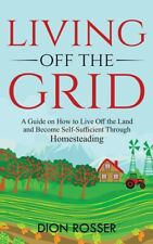 Living Off The Grid: A Guide On How To Live Off The Land And Become Self-Su...