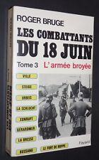 LES COMBATTANTS DU 18 JUIN 1940 TOME 3 L'ARMEE BROYEE R. BRUGE BATAILLE FRANCE