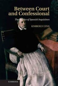 Between Court and Confessional The Politics of Spanish Inquisitors 9781107031166