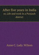 After five years in India or, Life and work in , Wilson, Lady.,,