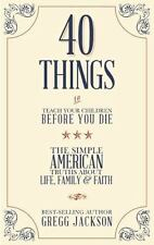 40 Things To Teach Your Children Before You Die: The Simple American Truths Abou