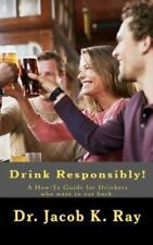 Drink Responsibly! : A How-To Guide for Drinkers Who Want to Cut Back by...