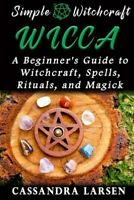 Wicca : A Beginner's Guide to Witchcraft, Spells, Rituals, and Magick, Paperb...