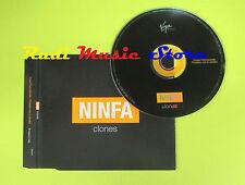 CD Singolo NINFA Clones 2003 italy PROMO VIRGIN 5533322 no lp mc dvd (S14)
