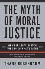 The Myth of Moral Justice : Why Our Legal System Fails to Do What's Right by...