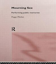 Mourning Sex : Performing Public Memories by Peggy Phelan (1997, Hardcover)