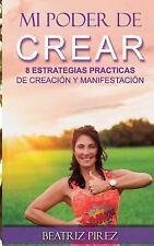 Mi Poder de Crear : 8 Estrategias de Creacion y Manifestacion by Beatriz...
