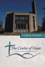 The Center of Hope : A Place to Believe, Belong and Become by Tobin Perry...