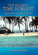 The Islands Time Forgot : Exploring the South Pacific under Sail by Graham...