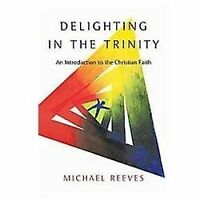 Delighting in the Trinity : An Introduction to the Christian Faith by Michael...