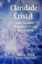 Claridade Cristal : Como Escolher, Sintonizar, and Usar Seus Cristais! by...