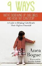 9 Ways We're Screwing Up Our Girls and How We Can Stop: A Guide to Helping Girls