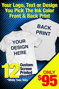 12 CUSTOM SCREEN PRINTED T-SHIRTS YOU PICK SHIRT COLOR ONE COLOR INK Two Sides