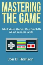 Mastering the Game : What Video Games Can Teach Us about Success in Life by...