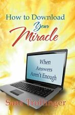 How to Download Your Miracle: When Answers Aren't Enough: By Sara Trollinger
