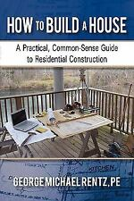 How to Build a House: A Practical, Common-Sense Guide to Residential Constructio